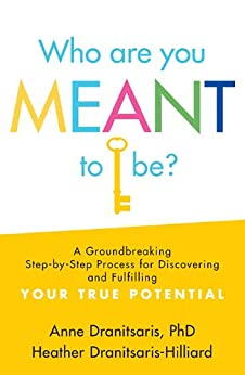 Who Are You Meant to Be?: A Groundbreaking Step-by-Step Process for Discovering and Fulfilling Your True Potential by [Anne Dranitsaris, Heather Dranitsaris-Hilliard]
