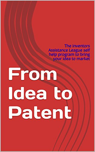 From Idea to Patent: The Inventors Assistance League self help program to bring your idea to market (English Edition)