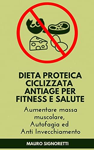 Dieta Proteica Ciclizzata Antiage per Fitness e Salute : Aumentare massa muscolare, Autofagia ed Anti Invecchiamento (Il Segreto dei Centenari Vol. 1)