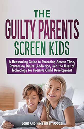 The Guilty Parents - Screen Kids: A Reassuring Guide to Parenting Screen Time, Preventing Digital Addiction, and the Uses of Technology for Positive Child Development (English Edition)