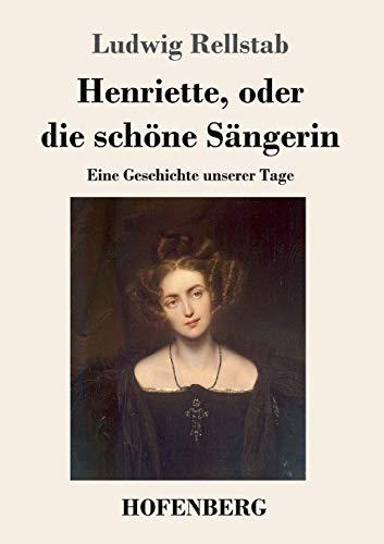 Henriette, oder die schöne Sängerin: Eine Geschichte unserer Tage