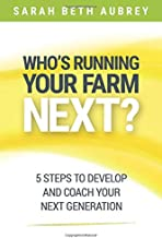 Who's Running Your Farm Next?: 5 Steps to Develop and Coach Your Next Generation