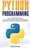 Python Programming: The Ultimate Comprehensive Python Crash Course for Absolute Beginners - Learn How to Master Python Coding Language