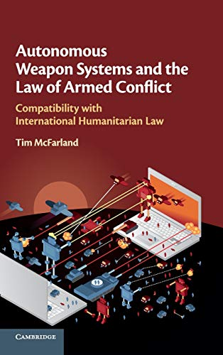 Compare Textbook Prices for Autonomous Weapon Systems and the Law of Armed Conflict: Compatibility with International Humanitarian Law  ISBN 9781108499743 by McFarland, Tim