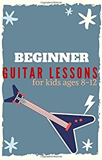 Beginner Guitar Lessons for kids ages 8-12: Learn to Play Famous Guitar Songs for Children , Guitar Chords,Teach Yourself ...