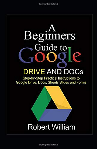 A Beginners Guide to Google Drive  And Docs: Step-by-step Practical Instructions to Google Drive, Docs, Sheets and Forms Data Processing Word
