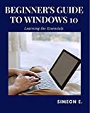 BEGINNER'S GUIDE TO WINDOWS 10: Learning the Essentials (English Edition)