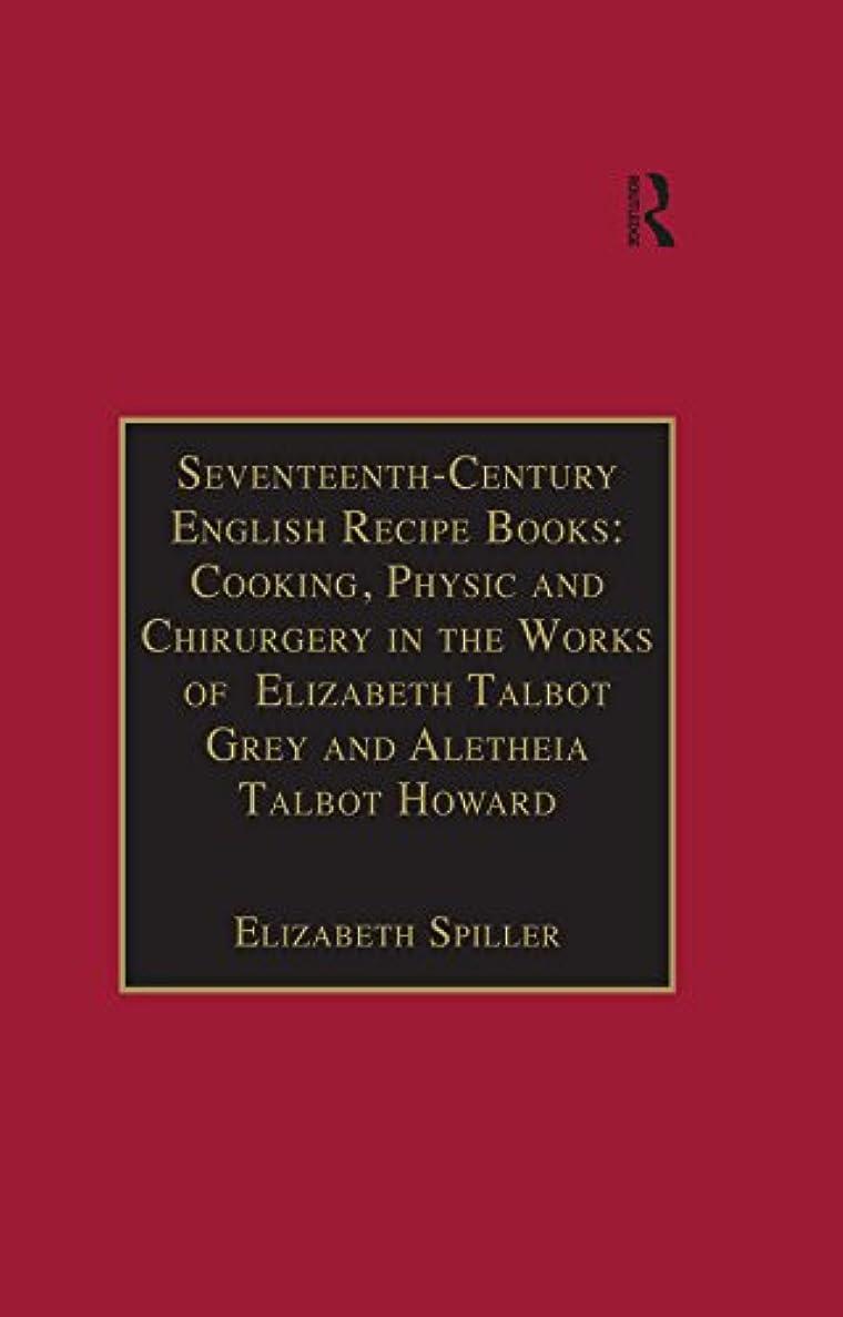 餌提案立証するSeventeenth-Century English Recipe Books: Cooking, Physic and Chirurgery in the Works of  Elizabeth Talbot Grey and Aletheia Talbot Howard: Essential Works ... Series III, Part Three) (English Edition)