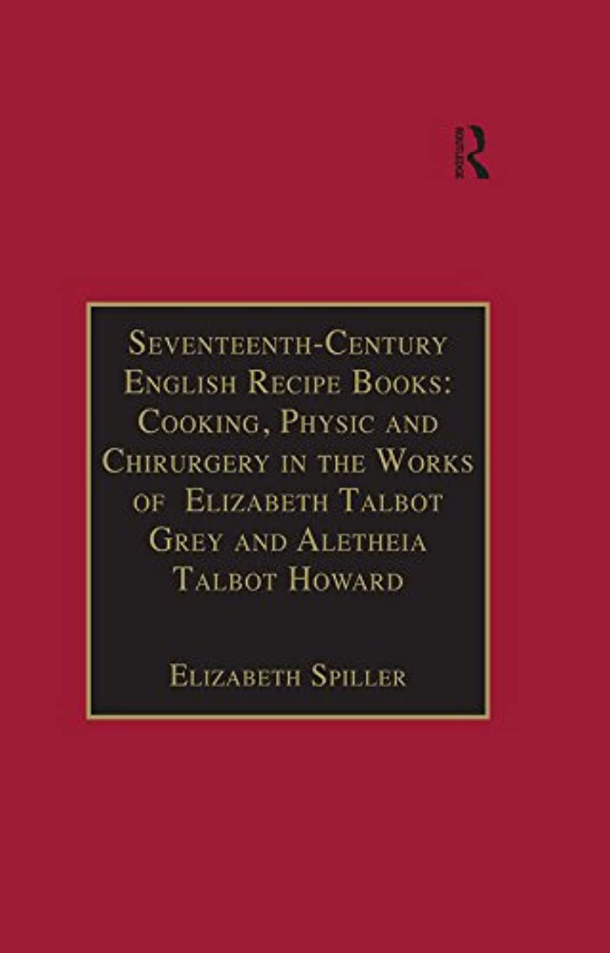 電化する強打医師Seventeenth-Century English Recipe Books: Cooking, Physic and Chirurgery in the Works of  Elizabeth Talbot Grey and Aletheia Talbot Howard: Essential Works ... Series III, Part Three) (English Edition)