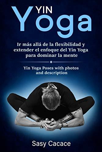 Yin Yoga: Ir más allá de la flexibilidad y extender el enfoque del Yin Yoga para dominar la mente. Posturas de Yin Yoga con fotos y descripción