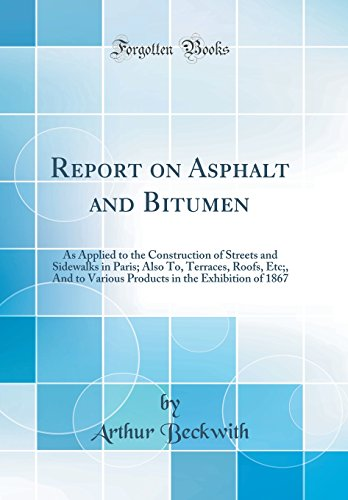 Report on Asphalt and Bitumen: As Applied to the Construction of Streets and Sidewalks in Paris; Also To, Terraces, Roofs, Etc;, And to Various Products in the Exhibition of 1867 (Classic Reprint)