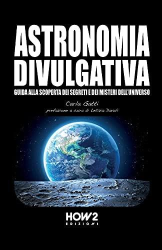 ASTRONOMIA DIVULGATIVA: Guida alla scoperta dei Segreti e dei Misteri dell'Universo
