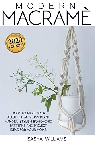 Modern Macramè: How to make your beautiful and easy plant hanger. Stylish Boho-Chic patterns and project ideas for your home