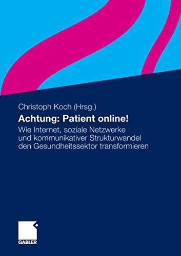 Achtung: Patient online!: Wie Internet, soziale Netzwerke und kommunikativer Strukturwandel den Gesundheitssektor transformieren (German Edition)