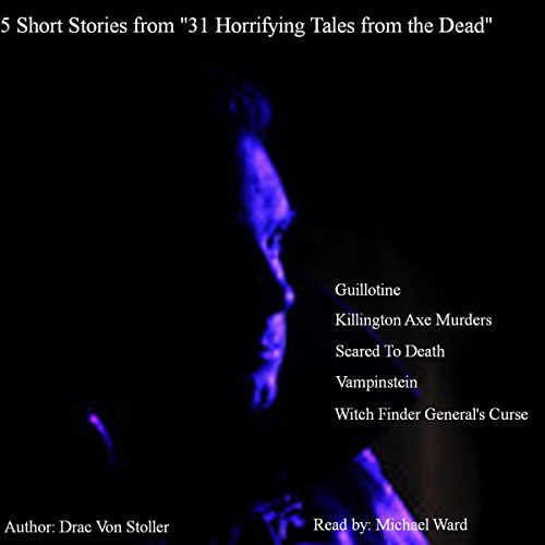 5 Short Stories from 31 Horrifying Tales from the Dead: Guillotine, Killington Axe Murders, Scared to Death, and More audiobook cover art