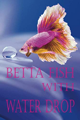 Betta Fish with Water Drop: Notebook Long-tail Halfmoon Magnificent Diary Note Daily Siamese Fighting Fish Lover Nursery Care Log Book Lined Dot Grid