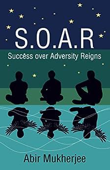 S.O.A.R - Success over Adversity Reigns! by [Abir Mukherjee]