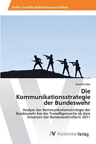 Die Kommunikationsstrategie der Bundeswehr: Analyse der Kommunikationsstrategie der Bundeswehr bei der Freiwilligensuche ab dem Einsetzen der Bundeswehrreform 2011