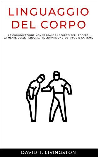 LINGUAGGIO DEL CORPO: La comunicazione non verbale e i segreti per leggere la mente delle persone, migliorare l'autostima e il carisma