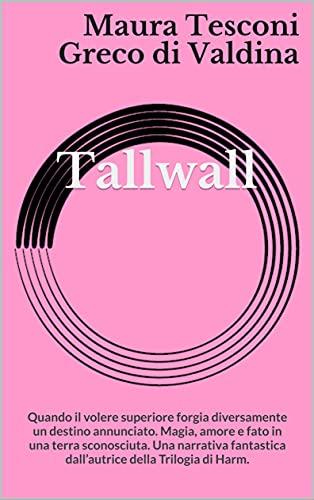 Tallwall: Quando il volere superiore forgia diversamente un destino annunciato. Magia, amore e fato in una terra sconosciuta. Una narrativa fantastica ... (I romanzi fantastici) (Italian Edition)