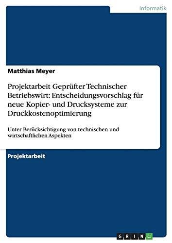 Projektarbeit Geprüfter Technischer Betriebswirt: Entscheidungsvorschlag für neue Kopier- und Drucksysteme zur Druckkostenoptimierung: Unter ... von technischen und wirtschaftlichen Aspekten