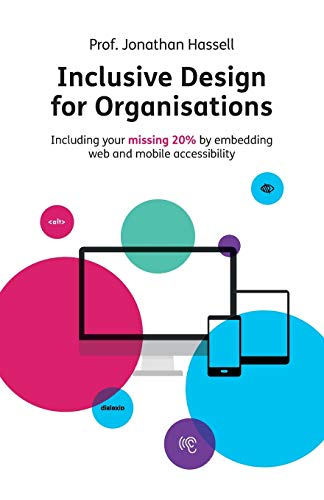 Inclusive Design for Organisations: Including your missing 20% by embedding web and mobile accessibility
