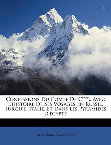 Cagliostro, A: Confessions Du Comte De C****.: Avec L'histoi: Avec L'histoire De Ses Voyages En Russie, Turquie, Italie, Et Dans Les Pyramides D'egypte