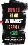 How To Be an Antiracist: ?Das bisher mutigste Buch ueber Rassismus im westlichen Denken.? The New York Times - Deutsche Ausgabe