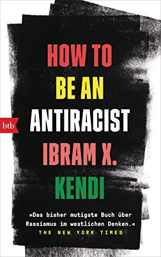 How To Be an Antiracist: »Das bisher mutigste Buch über Rassismus im westlichen Denken.« The New York Times - Deutsche Ausgabe