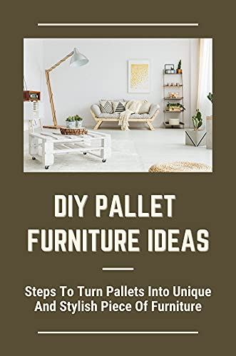 DIY Pallet Furniture Ideas: Steps To Turn Pallets Into Unique And Stylish Piece Of Furniture: How To Make Wood Pallets Furniture (English Edition)