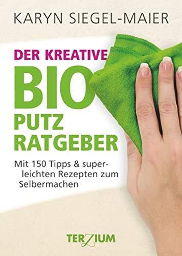 Der kreative BIO Putzratgeber: Mit 150 Tipps und superleichten Rezepten zum Selbermachen