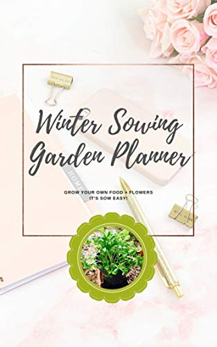 Winter Sowing Garden Planner: Grow Your Own Food + Flowers It's Sow Easy! by [Kim Lieske King]