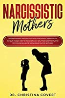 Narcissistic Mothers: Understanding and Dealing with Narcissistic Personality in Your Family. How to Recover and Heal from Emotional and Phycological Abuse from Manipulative Mothers.
