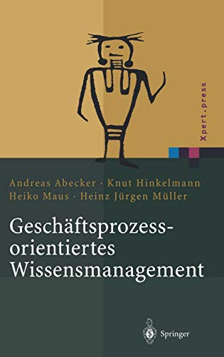 Geschäftsprozessorientiertes Wissensmanagement: Effektive Wissensnutzung bei der Planung und Umsetzung von Geschäftsprozessen (Xpert.press)