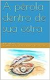 A pérola dentro de sua ostra (Portuguese Edition)