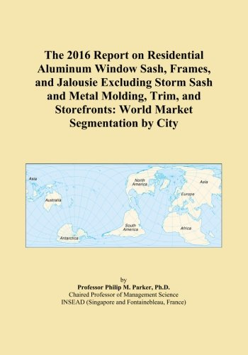 The 2016 Report on Residential Aluminum Window Sash, Frames, and Jalousie Excluding Storm Sash and Metal Molding, Trim, and Storefronts: World Market Segmentation by City