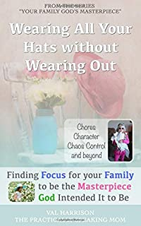 Wearing All Your Hats without Wearing Out: From Chores to Character Issues to Chaos Control (Your Family God's Masterpiece)