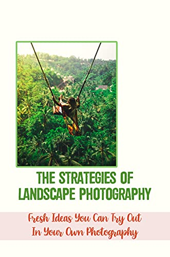 The Strategies Of Landscape Photography: Fresh Ideas You Can Try Out In Your Own Photography: Images Of Beautiful Natural Scence (English Edition)