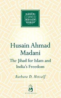 Husain Ahmad Madani: The Jihad for Islam and India's Freedom (Makers of the Muslim World) by [Barbara Metcalf]