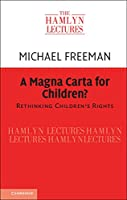 A Magna Carta for Children?: Rethinking Children's Rights (The Hamlyn Lectures)