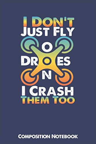 I Don't Just Fly Drones I Crash Them Too Composition Notebook: Blank Writing Notebook 100 lined Page Cute Cover Design 6×9 inch Five Star Gift