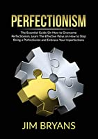 Perfectionism: The Essential Guide On How to Overcome Perfectionism, Learn The Effective Ways on How to Stop Being a Perfectionist and Embrace Your Imperfections
