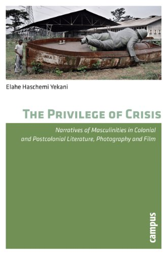 The Privilege of Crisis: Narratives of Masculinities in Colonial and Postcolonial Literature, Photography and Film