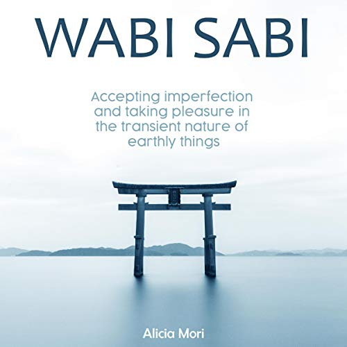 Wabi Sabi: Accepting Imperfection and Taking Pleasure in the Transient Nature of Earthly Things cover art