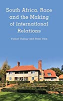 South Africa, Race, and the Making of International Relations (Kilombo: International Relations and Colonial Questions)