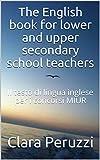 The English book for lower and upper secondary school teachers: Il testo di lingua inglese per i concorsi MIUR (English Edition)
