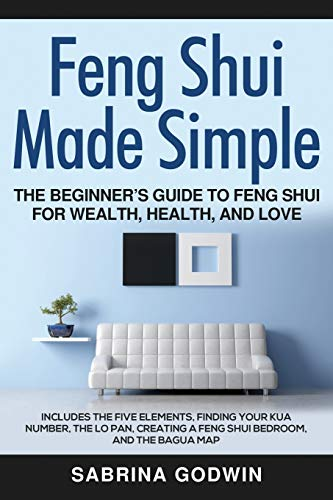Feng Shui Made Simple - The Beginner's Guide to Feng Shui for Wealth, Health, and Love: Includes the Five Elements, Finding Your Kua Number, the Lo Pan, Creating a Feng Shui Bedroom, and the Bagua Map