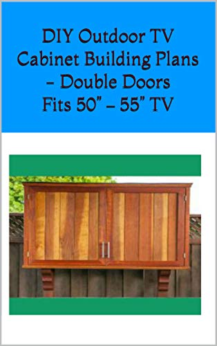 "DIY Outdoor TV Cabinet Building Plans - Double Doors Fits 50"" – 55"" TV: DIY Step-by-Step Building Plans, Material List, Cutting List (English Edition)"