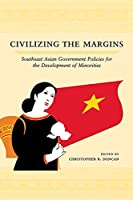 Civilizing the Margins: Southeast Asian Government Policies for the Development of Minorities