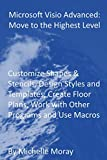Microsoft Visio Advanced: Move to the Highest Level: Customize Shapes & Stencils, Design Styles and Templates, Create Floor Plans, Work with Other Programs and Use Macros